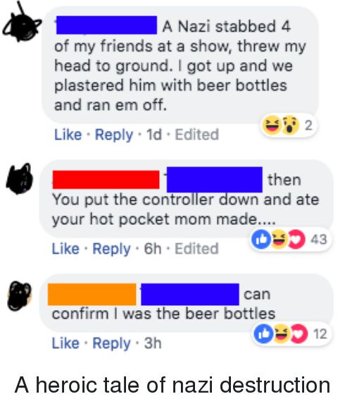 Beer, Friends, and Head: A Nazi stabbed 4  of my friends at a show, threw my  head to ground.I got up and we  plastered him with beer bottles  and ran em off.  Like Reply 1d Edited  then  You put the controller down and ate  your hot pocket mom made....  0343  Like Reply 6h Edited  can  confirm I was the beer bottles  0312  Like Reply 3h