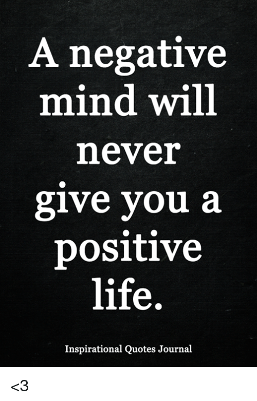 A Negative Mind Will Never Give You A Positive Life Inspirational