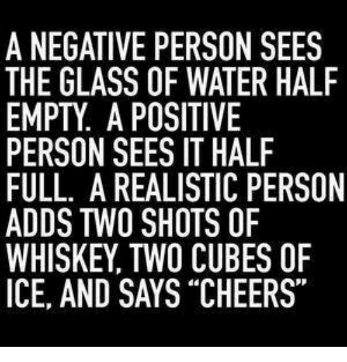 """Memes, Water, and 🤖: A NEGATIVE PERSON SEES  THE GLASS OF WATER HALF  EMPTY. A POSITIVE  PERSON SEES IT HALF  FULL. A REALISTIC PERSON  ADDS TWO SHOTS OF  WHISKEY, TWO CUBES OF  ICE, AND SAYS """"CHEERS"""