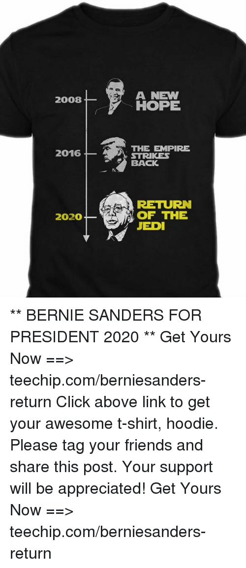 Bernie Sanders, Click, and Empire: A NEW  2008  HOPE  THE EMPIRE  2016  STRIKES  BACK  RETURN  2020 OF THE  JEDI ** BERNIE SANDERS FOR PRESIDENT 2020 **  Get Yours Now ==> teechip.com/berniesanders-return  Click above link to get your awesome t-shirt, hoodie. Please tag your friends and share this post. Your support will be appreciated! Get Yours Now ==> teechip.com/berniesanders-return