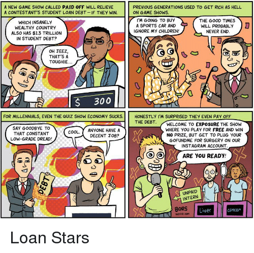 Children, Instagram, and Politics: A NEW GAME SHOW CALLED PAID OFF WILL RELIEVE  A CONTESTANT'S STUDENT LOAN DEBT-IF THEY WIN.  PREVIOUS GENERATIONS USED TO GET RICH AS HELL  ON GAME SHOWS  WHICH INSANELY  WEALTHY COUNTRY  ALSO HAS $1.3 TRILLION  IN STUDENT DEBT?  I'M GOING TO BUY  A SPORTS CAR AND  IGNORE My CHILDREN!  THE GOOD TIMES  WILL PROBABLy  NEVER END  D  OH JEEZ,  THAT'S A  TOUGHIE  S 300  THE DEBT  ANYONE HAVE A  DECENT JOB?  WELCOME TO EXPOSURE THE SHOW  WHERE YOU PLAY FOR FREE AND WIN  NO PRIZE, BUT GET TO PLUG YOUR  GOFUNDME FOR SURGERY ON OUR  ( COOL.  THAT CONSTANT )  LOW-GRADE DREAD!  )、  INSTAGRAM ACCOUNT  OI ( ARE you READY  Oo  UNPAID  INTERN  80RS Live  cancen  THENIB.COM