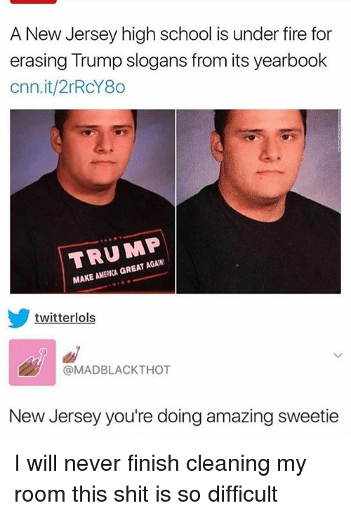 America, cnn.com, and Fire: A New Jersey high school is under fire for  erasing Trump slogans from its yearbook  cnn.it/2rRcY80  TRUMP  MAKE AMERICA GREAT AGAIN  twitterlols  @MADBLACKTHOT  New Jersey you're doing amazing sweetie I will never finish cleaning my room this shit is so difficult
