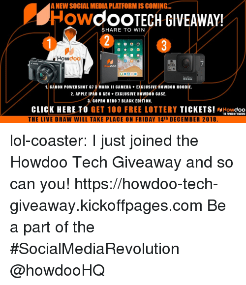 Anaconda, Apple, and Click: A NEW SOCIAL MEDIA PLATFORM IS COMING...  HowdoOTECH GIVEAWAY!  SHARE TO WIN  Howdoo  Canon  Howdoo  00:07  GoPrO  1. CANON POWERSHOT G7 X MARK II CAMERA EXCLUSIVE HOWD00 HOODIE  2. APPLE IPAD 6 GEN EXGLUSIVE HOWDOO CASE.  3. GOPRO HERO 7 BLAGK EDITION.  CLICK HERE TO GET 100 FREE LOTTERY TICKETS! WHowdoo  THE LIVE DRAW WILL TAKE PLACE ON FRIDAY 14th DECEMBER 2018  THE POWER OF SHARING lol-coaster:  I just joined the Howdoo Tech Giveaway and so can you! https://howdoo-tech-giveaway.kickoffpages.com Be a part of the #SocialMediaRevolution @howdooHQ