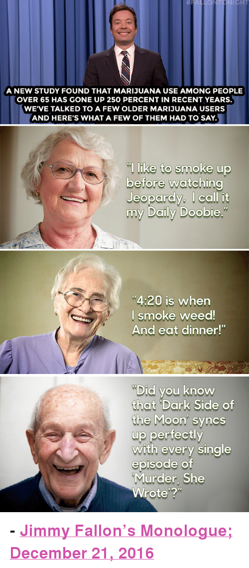 """Dark Side of the Moon, Donald Trump, and Jeopardy: A NEW STUDY FOUND THAT MARIJUANA USE AMONG PEOPLE  OVER 65 HAS GONE UP 250 PERCENT IN RECENT YEARS.  WE'VE TALKED TO A FEW OLDER MARIJUANA USERS  AND HERE'S WHAT A FEW OF THEM HAD TO SAY.  l like to smoke up  before watching  Jeopardy. I call it  my Daily Doobie  4:20 is when  l smoke weed  And eat dinner!""""   Did you know  that """"Dark Side of  the Moon' syncs  up perfectly  with every single  episode of  Murder, She  Wrote'? <p><b>- <a href=""""http://www.nbc.com/the-tonight-show/video/donald-trump-loves-xmas-weed-use-up-in-65-and-older-crowd-monologue/3444590"""" target=""""_blank"""">Jimmy Fallon's Monologue; December 21, 2016</a></b></p>"""