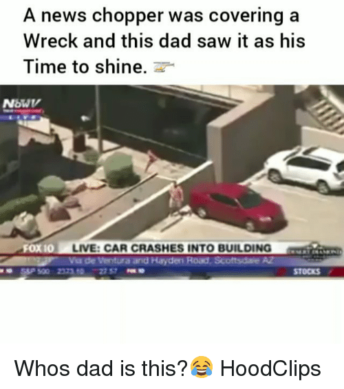 Dad, Funny, and News: A news chopper was covering a  Wreck and this dad saw it as his  Time to shine.  Fox 10  O LIVE: CAR CRASHES INTO BUILDING  Via de Ventura and Hayden Road, Scoftsdale  STOCKS Whos dad is this?😂 HoodClips