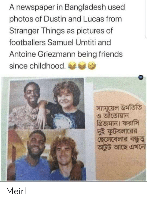 Friends, Pictures, and MeIRL: A newspaper in Bangladesh used  photos of Dustin and Lucas from  Stranger Things as pictures of  footballers Samuel Umtiti and  Antoine Griezmann being friends  since childhood.  স্যামুয়েল উমতিতি Meirl
