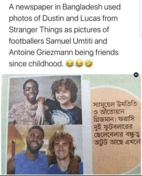 Friends, Pictures, and Bangladesh: A newspaper in Bangladesh used  photos of Dustin and Lucas from  Stranger Things as pictures of  footballers Samuel Umtiti and  Antoine Griezmann being friends  since childhood.  স্যামুয়েল উমতিতি