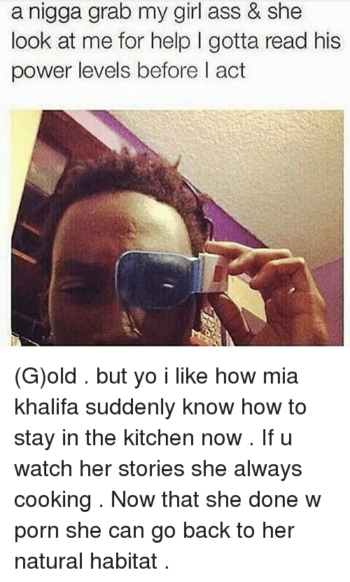 Ass, Memes, and Yo: a nigga grab my girl ass & she  look at me for help l gotta read his  power levels before l act (G)old . but yo i like how mia khalifa suddenly know how to stay in the kitchen now . If u watch her stories she always cooking . Now that she done w porn she can go back to her natural habitat .