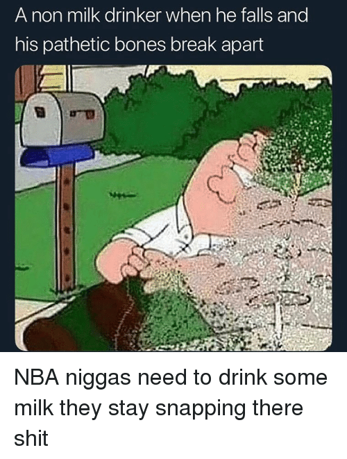 Bones, Funny, and Nba: A non milk drinker when he falls and  his pathetic bones break apart NBA niggas need to drink some milk they stay snapping there shit
