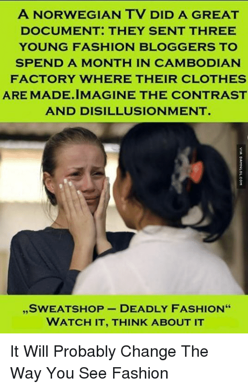 """Clothes, Fashion, and Memes: A NORWEGIAN TV DID A GREAT  DOCUMENT: THEY SENT THREE  YOUNG FASHION BLOGGERS TO  SPEND A MONTH IN CAMBODIAN  FACTORY WHERE THEIR CLOTHES  ARE MADE.IMAGINE THE CONTRAST  AND DISILLUSIONMENT  ,, SWEATSHOP DEADLY FASHION""""  WATCH IT, THINK ABOUT IT It Will Probably Change The Way You See Fashion"""