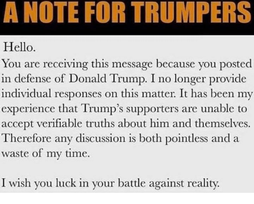 Donald Trump, Hello, and Time: A NOTE FOR TRUMPERS  Hello  You are receiving this message because you posted  in defense of Donald Trump. I no longer provide  individual responses on this matter. It has been my  experience that Trump's supporters are unable to  accept verifiable truths about him and themselves.  Therefore any discussion is both pointless anda  waste of my time.  I wish you luck in your battle against reality.