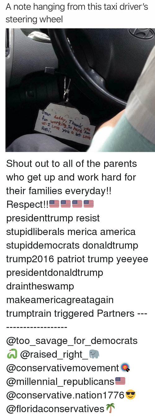 America, Memes, and Parents: A note hanging from this taxi driver's  steering wheel  ton working So had Pon  us.I Lowe  ean  daddy, Thonk you  you a lot, LOk  Res Shout out to all of the parents who get up and work hard for their families everyday!! Respect!!🇺🇸🇺🇸🇺🇸🇺🇸 presidenttrump resist stupidliberals merica america stupiddemocrats donaldtrump trump2016 patriot trump yeeyee presidentdonaldtrump draintheswamp makeamericagreatagain trumptrain triggered Partners --------------------- @too_savage_for_democrats🐍 @raised_right_🐘 @conservativemovement🎯 @millennial_republicans🇺🇸 @conservative.nation1776😎 @floridaconservatives🌴