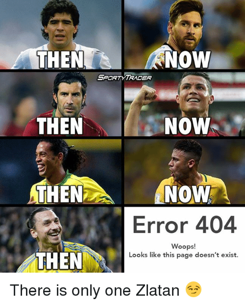Memes, Athena, and 🤖: A NOW  THEN  SPORT TRADER  NOW  THEN  ATHENA NOW  Error 404  Woops!  THEN  Looks like this page doesn't exist. There is only one Zlatan 😏