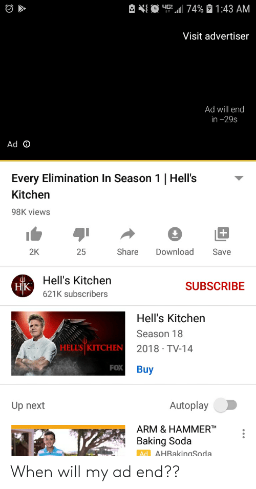 Soda, Hell's Kitchen, and Baking: A NQ 45  74% È 1:43 AM  Visit advertiser  Ad will end  in -29s  Ad O  Every Elimination In Season 1   Hell's  Kitchen  98K views  25  Share  Download  2K  Save  Hell's Kitchen  НК)  SUBSCRIBE  621K subscribers  Hell's Kitchen  Season 18  HELL'S KITCHEN  2018 · TV-14  FOX  Buy  Up next  Autoplay  ARM & HAMMERTM  Baking Soda  Ad AHRakingSoda When will my ad end??