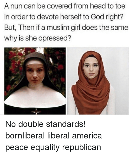 America, God, and Head: A nun can be covered from head to toe  in order to devote herself to God right?  But, Then if a muslim girl does the same  why is she opressed? No double standards! bornliberal liberal america peace equality republican