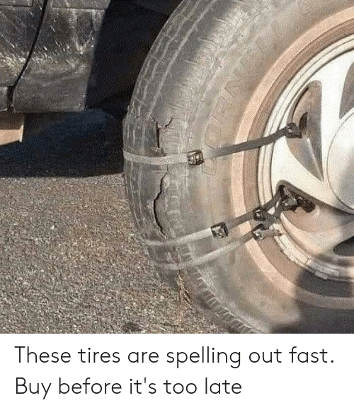 Tires, Fast, and Spelling: A  NUO These tires are spelling out fast. Buy before it's too late