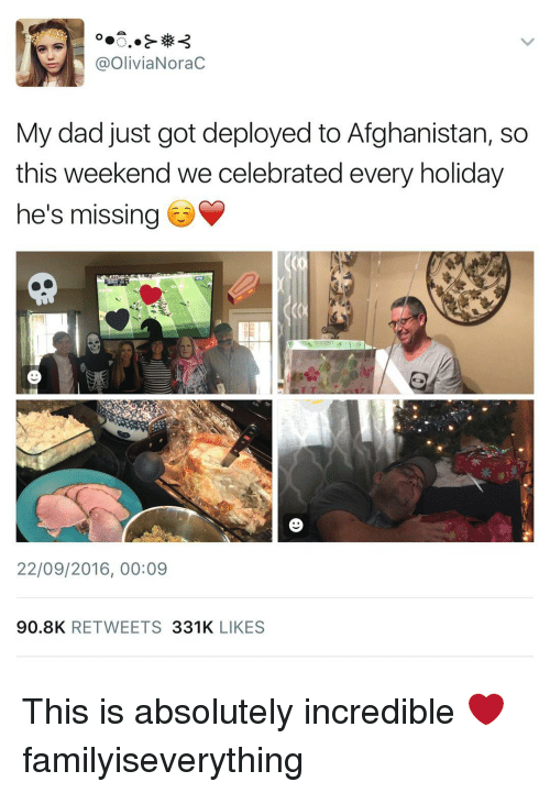 Memes, Afghanistan, and Celebrated: a Olivia Norac  My dad just got deployed to Afghanistan, so  this weekend we celebrated every holiday  he's missing  22/09/2016, 00:09  90.8K  RETWEETS  331K  LIKES This is absolutely incredible ❤️ familyiseverything