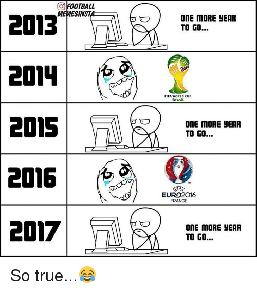 Memes, Euro, and World Cup: a OOTBALL  MEMESINST  2013  2015  2016  2017  ONE MORE YEAR  TO GO...  FIFA WORLD CUP  Brasil  ONE MORE YEAR  TO GO...  EURO 2016  FRANCE  ONE MORE JEAR  TO GO... So true...😂