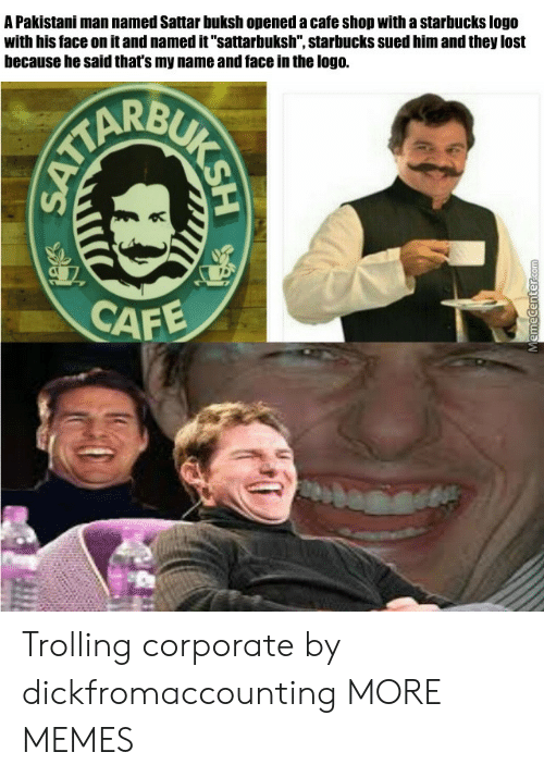 "Dank, Memes, and Starbucks: A Pakistani man named Sattar buksh opened a cafe shop with a starbucks logo  with his face on it and named it""sattarbuksh"", starbucks sued him and they lost  because he said that's my name and face in the logo.  CAF Trolling corporate by dickfromaccounting MORE MEMES"