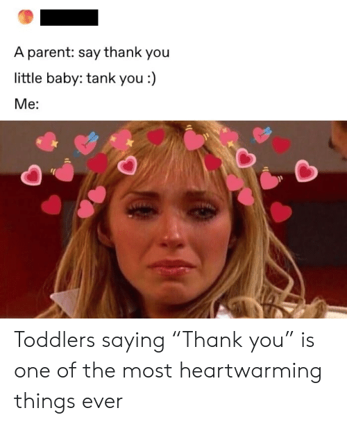 "Thank You, Baby, and Tank: A parent: say thank you  little baby: tank you :)  Ме: Toddlers saying ""Thank you"" is one of the most heartwarming things ever"