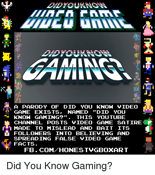 Dank, Facts, and Video Games: A PARODY OF DID YOU KNOW VIDEO  GAME EXISTS  NAMED  DID YOU  KNOW GAMING?  THIS YOUTUBE  CHANNEL POSTS VIDEO GAME SA TIRE  r MADE TO MISLEAD AND BAIT ITS  L FOLLOWERS INTO BELIEVING AND  SPREADING FALSE VIDEO GAME  FACTS  FB. COM HONEST VGBOXART Did You Know Gaming?
