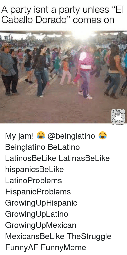"Memes, 🤖, and Jam: A party isnt a party unless ""El  Caballo Dorado"" comes on  SC: BLSNAPZ My jam! 😂 @beinglatino 😂 Beinglatino BeLatino LatinosBeLike LatinasBeLike hispanicsBeLike LatinoProblems HispanicProblems GrowingUpHispanic GrowingUpLatino GrowingUpMexican MexicansBeLike TheStruggle FunnyAF FunnyMeme"