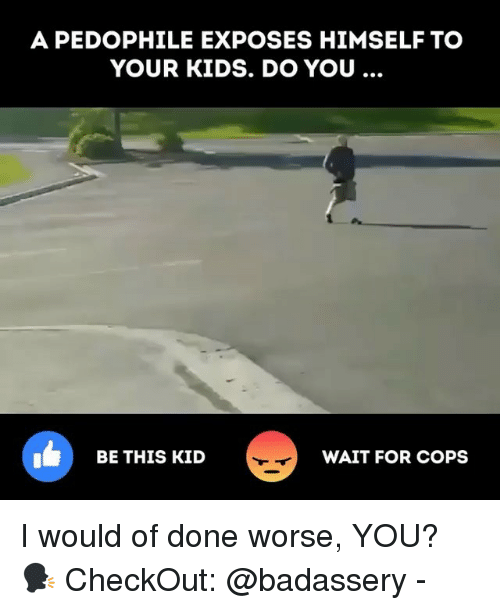 Memes, Kids, and 🤖: A PEDOPHILE EXPOSES HIMSELF TO  YOUR KIDS. DO YOU  1  BE THIS KID  WAIT FOR COPS I would of done worse, YOU? 🗣 CheckOut: @badassery -