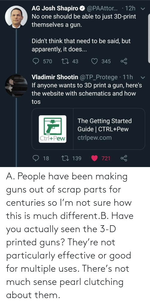 Guns, Good, and Been: A. People have been making guns out of scrap parts for centuries so I'm not sure how this is much different.B. Have you actually seen the 3-D printed guns? They're not particularly effective or good for multiple uses. There's not much sense pearl clutching about them.