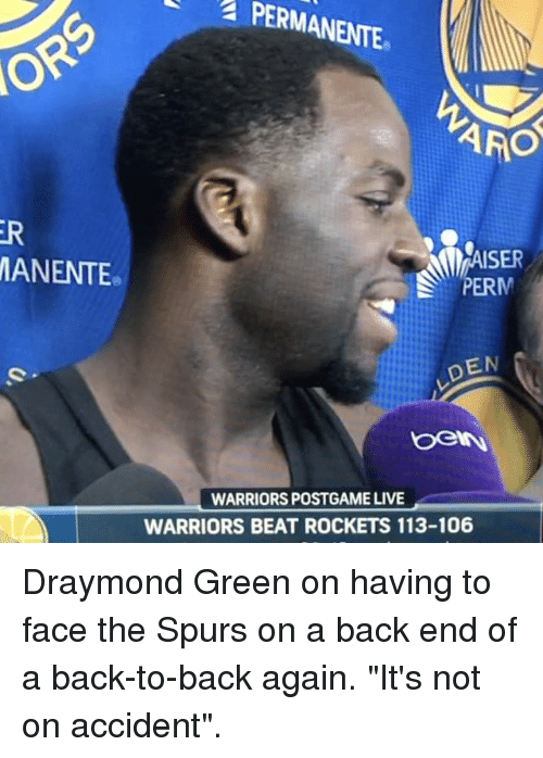 """Back to Back, Basketball, and Draymond Green: a PERMANENTE  ARO  ISER  MANENTE  DEN  WARRIORS POSTGAME LIVE  WARRIORS BEAT ROCKETS 113-106 Draymond Green on having to face the Spurs on a back end of a back-to-back again. """"It's not on accident""""."""