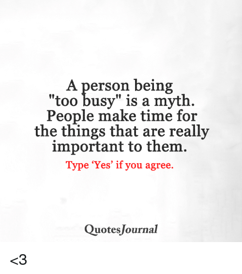 A Person Being Too Busy Is A Myth People Make Time For The Things