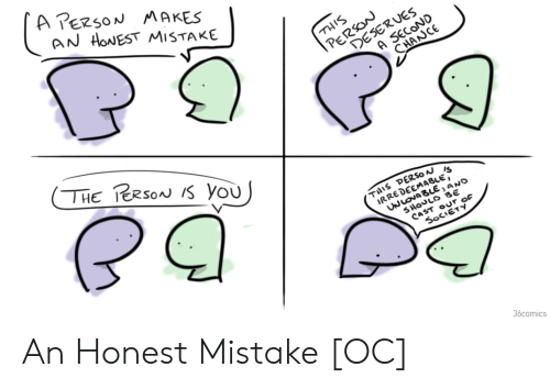 Cast, You, and Society: A PERSON MAKES  AN HONEST MISTAKE  |PERSON  DESERUES  A SECOND  THIS  CHANCE  THE TERSON S you  THIS PERSO  IRREDEEMABLE,  UNLOVABLE,ANO  SHOULD BE  CAST OUr OF  SOCIĒTY  36comics An Honest Mistake [OC]