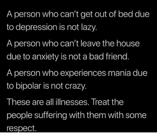 Bad, Crazy, and Lazy: A person who can't get out of bed due  to depression is not lazy.  A person who can't leave the house  due to anxiety is not a bad friend.  A person who experiences mania due  to bipolar is not crazy.  These are all illnesses. Treat the  people suffering with them with some  respect