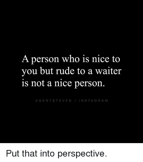 Memes, Rude, and Nice: A person who is nice to  you but rude to a waiter  is not a nice person  AGENTSTEVENTINSTAGRAM Put that into perspective.