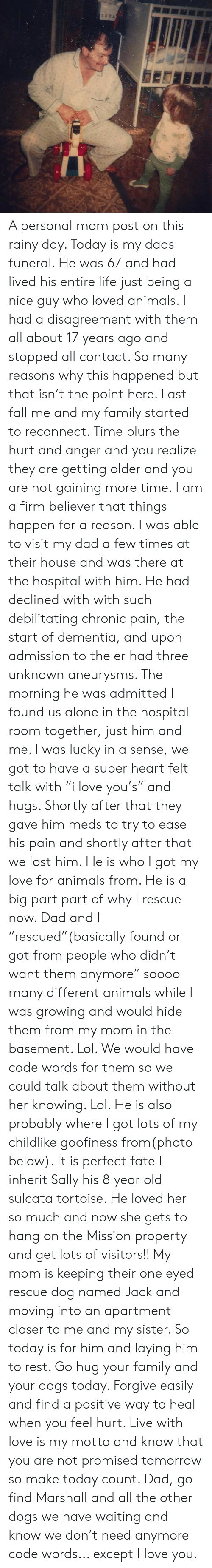 """Being Alone, Animals, and Dad: A personal mom post on this rainy day. Today is my dads funeral. He was 67 and had lived his entire life just being a nice guy who loved animals. I had a disagreement with them all about 17 years ago and stopped all contact. So many reasons why this happened but that isn't the point here. Last fall me and my family started to reconnect. Time blurs the hurt and anger and you realize they are getting older and you are not gaining more time.   I am a firm believer that things happen for a reason. I was able to visit my dad a few times at their house and was there at the hospital with him. He had declined with with such debilitating chronic pain, the start of dementia, and upon admission to the er had three unknown aneurysms. The morning he was admitted I found us alone in the hospital room together, just him and me. I was lucky in a sense, we got to have a super heart felt talk with """"i love you's"""" and hugs. Shortly after that they gave him meds to try to ease his pain and shortly after that we lost him.   He is who I got my love for animals from. He is a big part part of why I rescue now. Dad and I """"rescued""""(basically found or got from people who didn't want them anymore"""" soooo many different animals while I was growing and would hide them from my mom in the basement. Lol. We would have code words for them so we could talk about them without her knowing. Lol. He is also probably where I got lots of my childlike goofiness from(photo below). It is perfect fate I inherit Sally his 8 year old sulcata tortoise. He loved her so much and now she gets to hang on the Mission property and get lots of visitors!! My mom is keeping their one eyed rescue dog named Jack and moving into an apartment closer to me and my sister. So today is for him and laying him to rest. Go hug your family and your dogs today. Forgive easily and find a positive way to heal when you feel hurt. Live with love is my motto and know that you are not promised tomorrow so make t"""