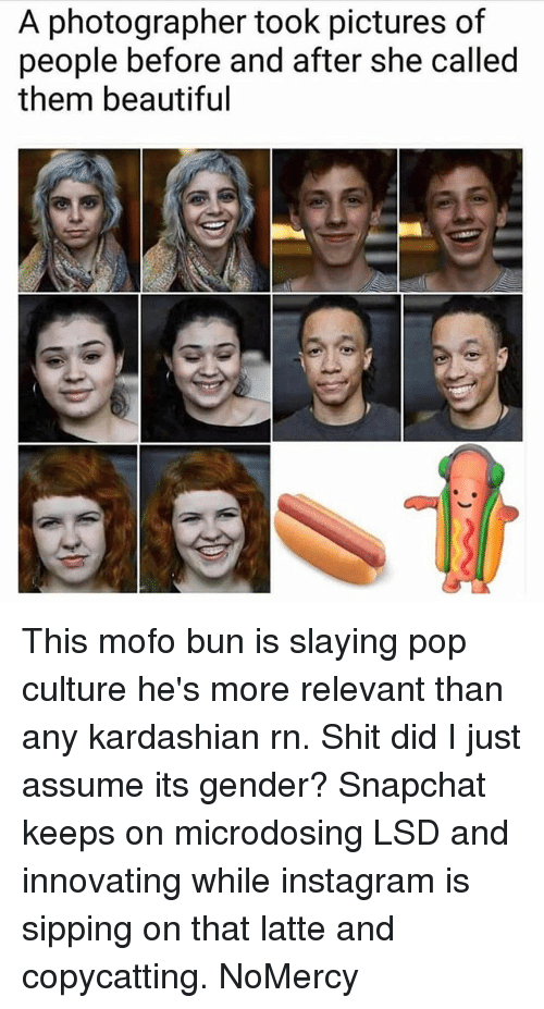 Beautiful, Instagram, and Memes: A photographer took pictures of  people before and after she called  them beautiful This mofo bun is slaying pop culture he's more relevant than any kardashian rn. Shit did I just assume its gender? Snapchat keeps on microdosing LSD and innovating while instagram is sipping on that latte and copycatting. NoMercy