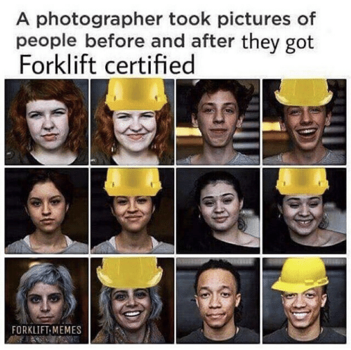 Memes, Pictures, and Got: A photographer took pictures of  people before and after they got  Forklift certified  FORKLIFT MEMES