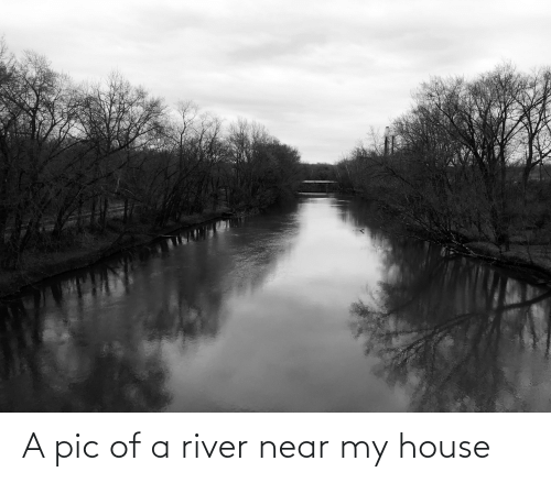 My House, House, and River: A pic of a river near my house