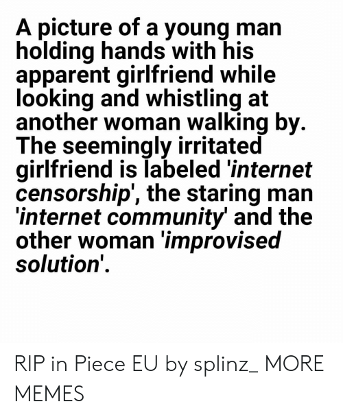 Community, Dank, and Internet: A picture of a young man  holding hands with his  apparent girlfriend while  looking and whistling at  another woman walking by  The seemingly irritated  girlfriend is labeled 'internet  censorship', the staring man  internet community and the  other woman improvised  solution' RIP in Piece EU by splinz_ MORE MEMES