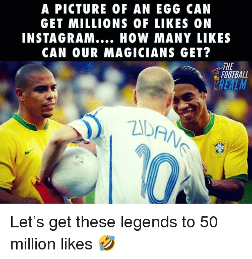 Football, Instagram, and Memes: A PICTURE OF AN EGG CAN  GET MILLIONS OF LIKES ON  INSTAGRAM.. HOW MANY LIKES  CAN OUR MAGICIANS GET?  THE  FOOTBALL  REALM  ZDA Let's get these legends to 50 million likes 🤣