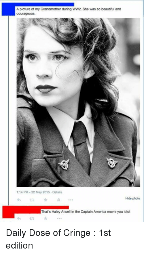 America, Beautiful, and Dank: A picture of my Grandmother during WW2. She was so beautiful and  Courageous.  1:14 PM 22 May 2015 Details  Hide photo  That's Haley Atwell in the Captain America movie you idiot Daily Dose of Cringe : 1st edition