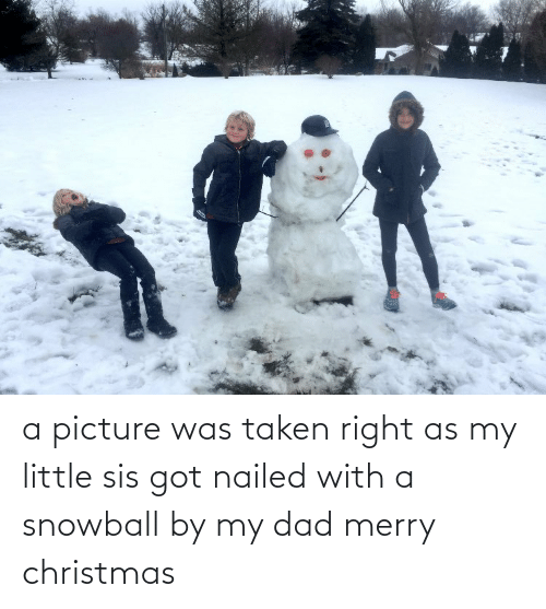 Christmas, Dad, and Taken: a picture was taken right as my little sis got nailed with a snowball by my dad merry christmas