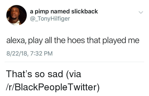 Blackpeopletwitter, Hoes, and Sad: a pimp named slickback  @_TonyHilfiger  alexa, play all the hoes that played me  8/22/18, 7:32 PM That's so sad (via /r/BlackPeopleTwitter)