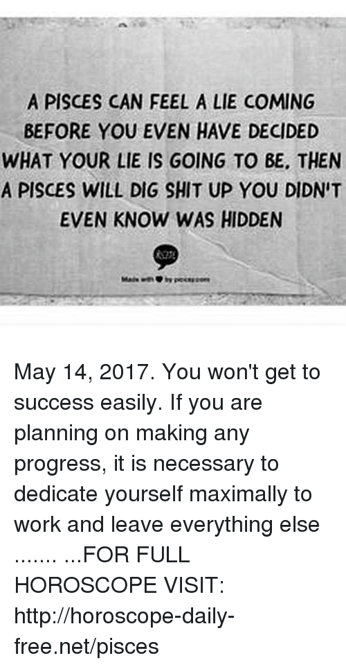 Shit, Work, and Free: A PISCES CAN FEEL A LIE COMING  BEFORE YOU EVEN HAVE DECIDED  WHAT YOUR LIE IS GOING TO BE, THEN  A PISCES WILL DIG SHIT UP YOU DIDNIT  EVEN KNOW WAS HIDDEN May 14, 2017. You won't get to success easily. If you are planning on making any progress, it is necessary to dedicate yourself maximally to work and leave everything else ....... ...FOR FULL HOROSCOPE VISIT: http://horoscope-daily-free.net/pisces