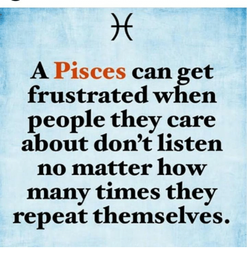 How Many Times, Pisces, and How: A Pisces  can get  frustrated when  people they care  about don't listen  no matter how  many times they  repeat themselves.