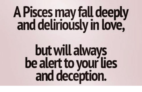 Fall, Love, and Pisces: A Pisces may fall deeply  and deliriously in love,  but will always  be alert to vour Ues  and deception.