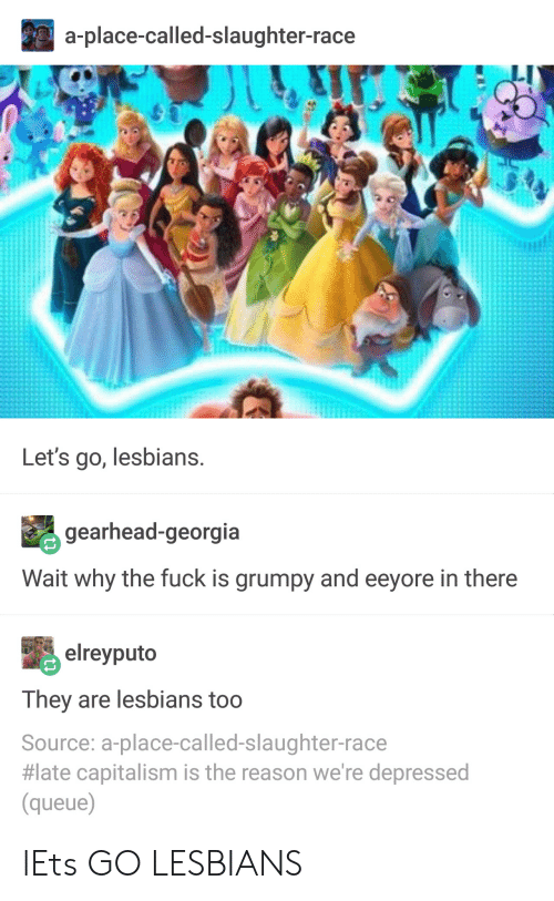 Lesbians, Capitalism, and Fuck: a-place-called-slaughter-race  Let's go, lesbians.  gearhead-georgia  Wait why the fuck is grumpy and eeyore in there  elreyputo  They are lesbians too  Source: a-place-called-slaughter-race  #late capitalism is the reason we're depressed  (queue lEts GO LESBIANS