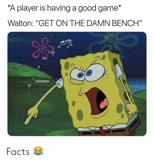 "Basketball, Facts, and Nba: A player is having a good game*  Walton: ""GET ON THE DAMN BENCH""  @NBAMEMES Facts 😂"