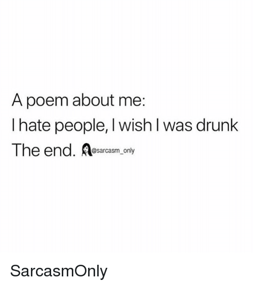 Drunk, Funny, and Memes: A poem about me:  I hate people, I wish l was drunk  The end.  @sarcasm_only SarcasmOnly