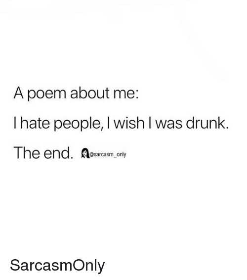 Drunk, Funny, and Memes: A poem about me:  I hate people, I wish l was drunk.  The end. Resarcasm only SarcasmOnly