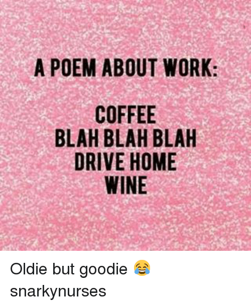 Memes, Wine, and Work: A POEM ABOUT WORK:  COFFEE  BLAH BLAH BLAH  DRIVE HOME  WINE Oldie but goodie 😂 snarkynurses